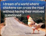 I-dream-of-a-world-where-chickens-can-cross-the-road-without-having-their-motives-questioned.jpg