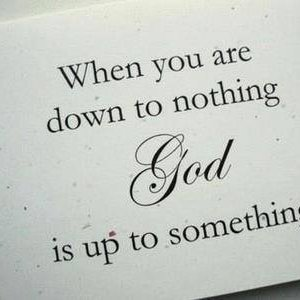 When you're down to nothing, God is up to something.